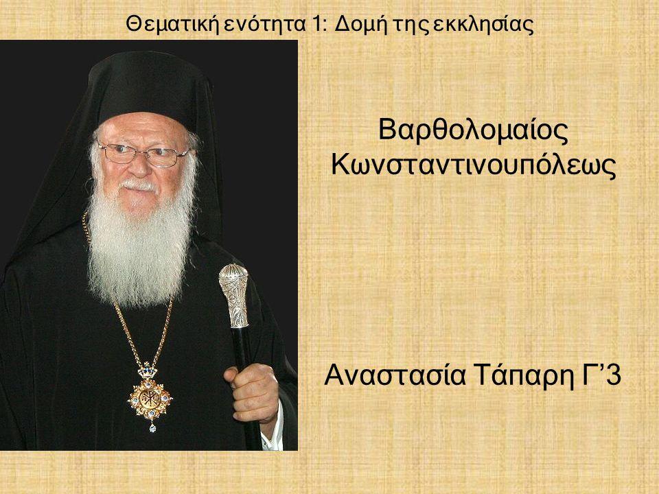 Θεματική ενότητα 1: Δομή της εκκλησίας Βαρθολομαίος Κωνσταντινουπόλεως Αναστασία Τάπαρη Γ'3