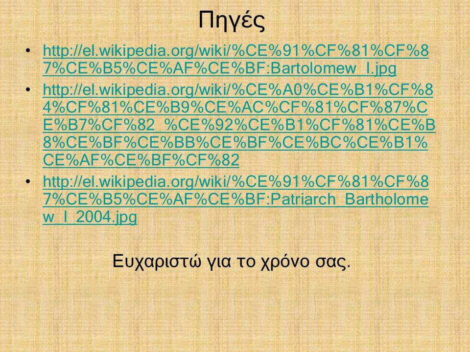 Πηγές http://el.wikipedia.org/wiki/%CE%91%CF%81%CF%8 7%CE%B5%CE%AF%CE%BF:Bartolomew_I.jpghttp://el.wikipedia.org/wiki/%CE%91%CF%81%CF%8 7%CE%B5%CE%AF%CE%BF:Bartolomew_I.jpg http://el.wikipedia.org/wiki/%CE%A0%CE%B1%CF%8 4%CF%81%CE%B9%CE%AC%CF%81%CF%87%C E%B7%CF%82_%CE%92%CE%B1%CF%81%CE%B 8%CE%BF%CE%BB%CE%BF%CE%BC%CE%B1% CE%AF%CE%BF%CF%82http://el.wikipedia.org/wiki/%CE%A0%CE%B1%CF%8 4%CF%81%CE%B9%CE%AC%CF%81%CF%87%C E%B7%CF%82_%CE%92%CE%B1%CF%81%CE%B 8%CE%BF%CE%BB%CE%BF%CE%BC%CE%B1% CE%AF%CE%BF%CF%82 http://el.wikipedia.org/wiki/%CE%91%CF%81%CF%8 7%CE%B5%CE%AF%CE%BF:Patriarch_Bartholome w_I_2004.jpghttp://el.wikipedia.org/wiki/%CE%91%CF%81%CF%8 7%CE%B5%CE%AF%CE%BF:Patriarch_Bartholome w_I_2004.jpg Ευχαριστώ για το χρόνο σας.