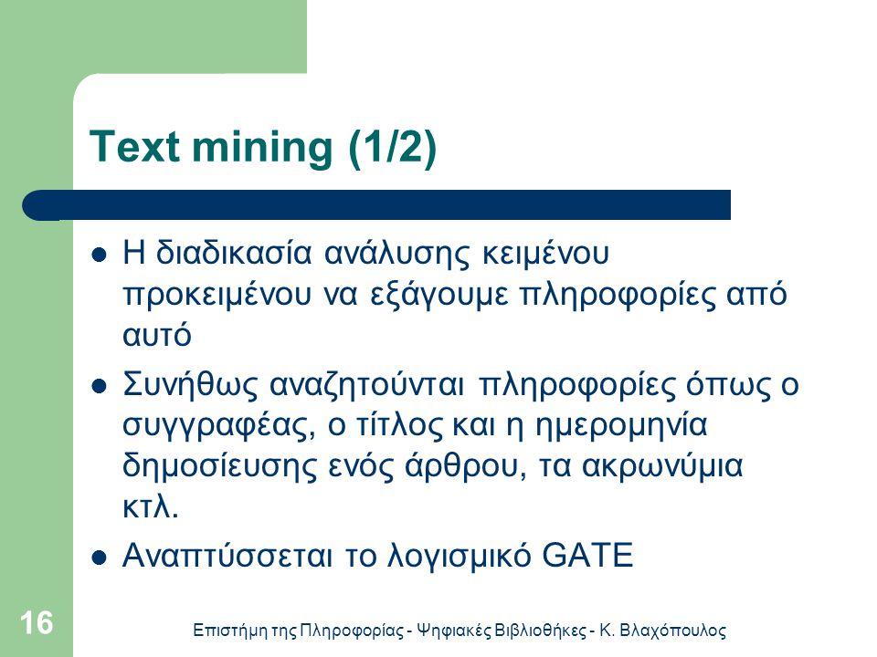Επιστήμη της Πληροφορίας - Ψηφιακές Βιβλιοθήκες - Κ. Βλαχόπουλος 16 Text mining (1/2) H διαδικασία ανάλυσης κειμένου προκειμένου να εξάγουμε πληροφορί