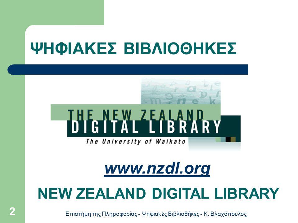 Επιστήμη της Πληροφορίας - Ψηφιακές Βιβλιοθήκες - Κ. Βλαχόπουλος 2 ΨΗΦΙΑΚΕΣ ΒΙΒΛΙΟΘΗΚΕΣ NEW ZEALAND DIGITAL LIBRARY www.nzdl.org