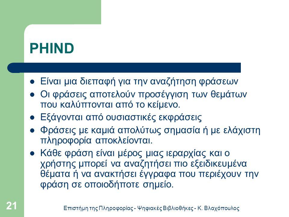 Επιστήμη της Πληροφορίας - Ψηφιακές Βιβλιοθήκες - Κ. Βλαχόπουλος 21 PHIND Είναι μια διεπαφή για την αναζήτηση φράσεων Οι φράσεις αποτελούν προσέγγιση