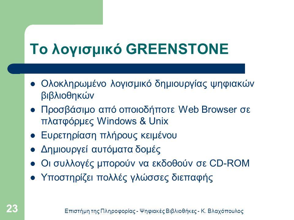Επιστήμη της Πληροφορίας - Ψηφιακές Βιβλιοθήκες - Κ. Βλαχόπουλος 23 Το λογισμικό GREENSTONE Ολοκληρωμένο λογισμικό δημιουργίας ψηφιακών βιβλιοθηκών Πρ