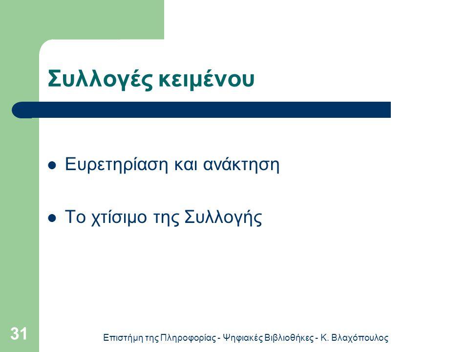 Επιστήμη της Πληροφορίας - Ψηφιακές Βιβλιοθήκες - Κ. Βλαχόπουλος 31 Συλλογές κειμένου Ευρετηρίαση και ανάκτηση Το χτίσιμο της Συλλογής