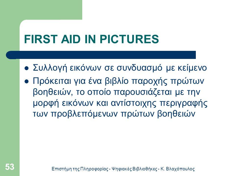 Επιστήμη της Πληροφορίας - Ψηφιακές Βιβλιοθήκες - Κ. Βλαχόπουλος 53 FIRST AID IN PICTURES Συλλογή εικόνων σε συνδυασμό με κείμενο Πρόκειται για ένα βι