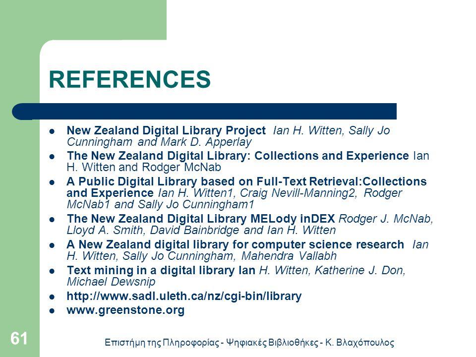 Επιστήμη της Πληροφορίας - Ψηφιακές Βιβλιοθήκες - Κ. Βλαχόπουλος 61 REFERΕNCES New Zealand Digital Library Project Ian H. Witten, Sally Jo Cunningham