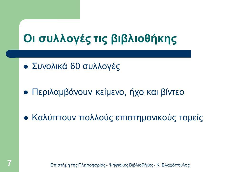 Επιστήμη της Πληροφορίας - Ψηφιακές Βιβλιοθήκες - Κ. Βλαχόπουλος 7 Οι συλλογές τις βιβλιοθήκης Συνολικά 60 συλλογές Περιλαμβάνουν κείμενο, ήχο και βίν
