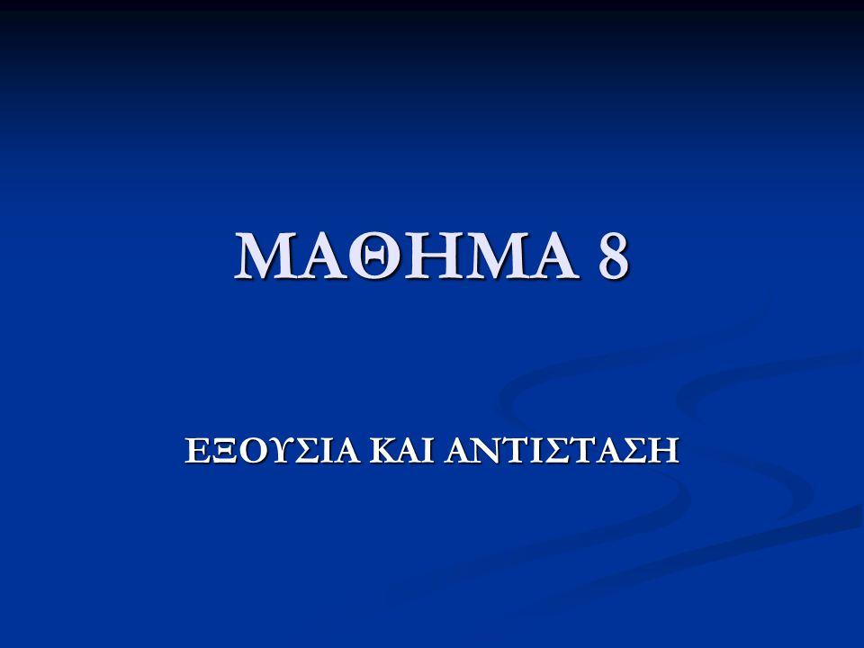 ΜΑΘΗΜΑ 8 ΕΞΟΥΣΙΑ ΚΑΙ ΑΝΤΙΣΤΑΣΗ