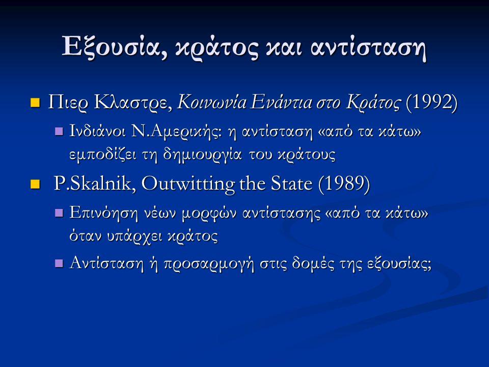 Εξουσία, κράτος και αντίσταση Πιερ Κλαστρε, Κοινωνία Ενάντια στο Κράτος (1992) Πιερ Κλαστρε, Κοινωνία Ενάντια στο Κράτος (1992) Ινδιάνοι Ν.Αμερικής: η αντίσταση «από τα κάτω» εμποδίζει τη δημιουργία του κράτους Ινδιάνοι Ν.Αμερικής: η αντίσταση «από τα κάτω» εμποδίζει τη δημιουργία του κράτους P.Skalnik, Outwitting the State (1989) P.Skalnik, Outwitting the State (1989) Επινόηση νέων μορφών αντίστασης «από τα κάτω» όταν υπάρχει κράτος Επινόηση νέων μορφών αντίστασης «από τα κάτω» όταν υπάρχει κράτος Αντίσταση ή προσαρμογή στις δομές της εξουσίας; Αντίσταση ή προσαρμογή στις δομές της εξουσίας;