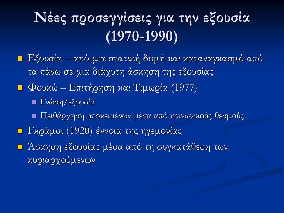 Νέες προσεγγίσεις για την εξουσία (1970-1990) Εξουσία – από μια στατική δομή και καταναγκασμό από τα πάνω σε μια διάχυτη άσκηση της εξουσίας Εξουσία – από μια στατική δομή και καταναγκασμό από τα πάνω σε μια διάχυτη άσκηση της εξουσίας Φουκώ – Επιτήρηση και Τιμωρία (1977) Φουκώ – Επιτήρηση και Τιμωρία (1977) Γνώση/εξουσία Γνώση/εξουσία Πειθάρχηση υποκειμένων μέσα από κοινωνικούς θεσμούς Πειθάρχηση υποκειμένων μέσα από κοινωνικούς θεσμούς Γκράμσι (1920) έννοια της ηγεμονίας Γκράμσι (1920) έννοια της ηγεμονίας Άσκηση εξουσίας μέσα από τη συγκατάθεση των κυριαρχούμενων Άσκηση εξουσίας μέσα από τη συγκατάθεση των κυριαρχούμενων