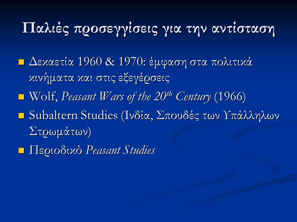 Παλιές προσεγγίσεις για την αντίσταση Δεκαετία 1960 & 1970: έμφαση στα πολιτικά κινήματα και στις εξεγέρσεις Δεκαετία 1960 & 1970: έμφαση στα πολιτικά κινήματα και στις εξεγέρσεις Wolf, Peasant Wars of the 20 th Century (1966) Wolf, Peasant Wars of the 20 th Century (1966) Subaltern Studies (Ινδία, Σπουδές των Υπάλληλων Στρωμάτων) Subaltern Studies (Ινδία, Σπουδές των Υπάλληλων Στρωμάτων) Περιοδικό Peasant Studies Περιοδικό Peasant Studies