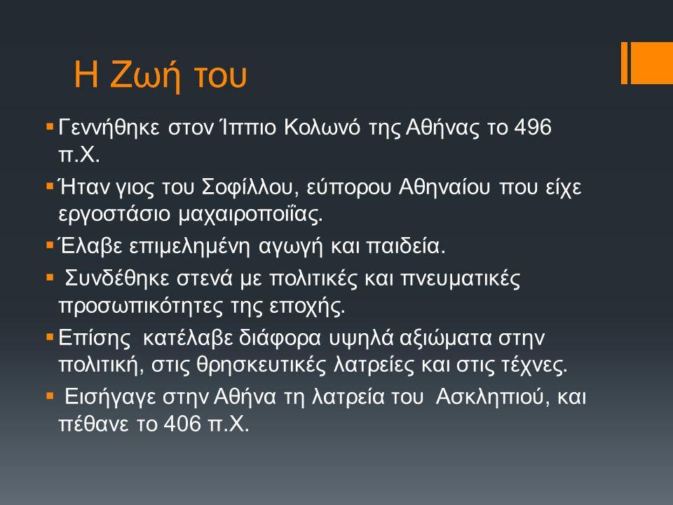 Η Ζωή του  Γεννήθηκε στον Ίππιο Κολωνό της Αθήνας το 496 π.Χ.  Ήταν γιος του Σοφίλλου, εύπορου Αθηναίου που είχε εργοστάσιο μαχαιροποιΐας.  Έλαβε ε
