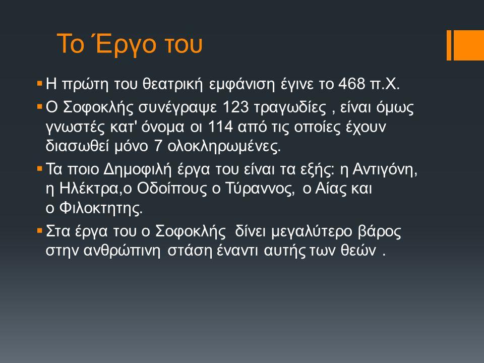 Το Έργο του  Η πρώτη του θεατρική εμφάνιση έγινε το 468 π.Χ.  Ο Σοφοκλής συνέγραψε 123 τραγωδίες, είναι όμως γνωστές κατ' όνομα οι 114 από τις οποίε