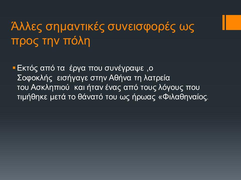 Άλλες σημαντικές συνεισφορές ως προς την πόλη  Εκτός από τα έργα που συνέγραψε,ο Σοφοκλής εισήγαγε στην Αθήνα τη λατρεία του Ασκληπιού και ήταν ένας