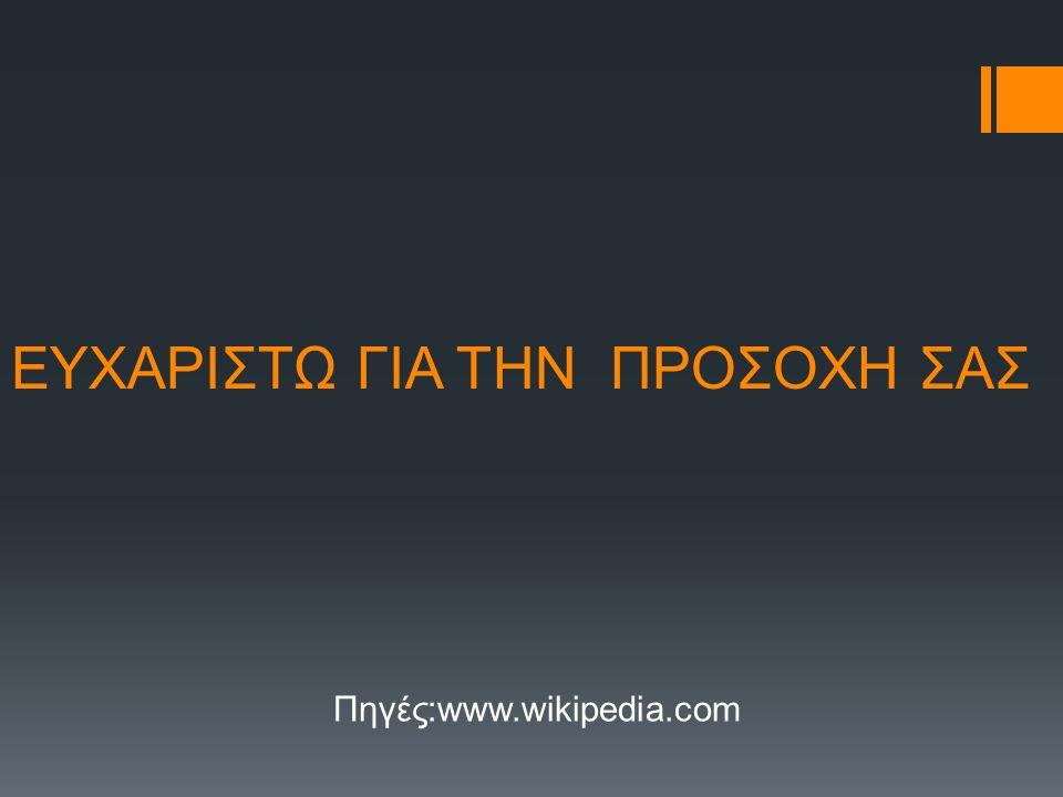 ΕΥΧΑΡΙΣΤΩ ΓΙΑ ΤΗΝ ΠΡΟΣΟΧΗ ΣΑΣ Πηγές:www.wikipedia.com
