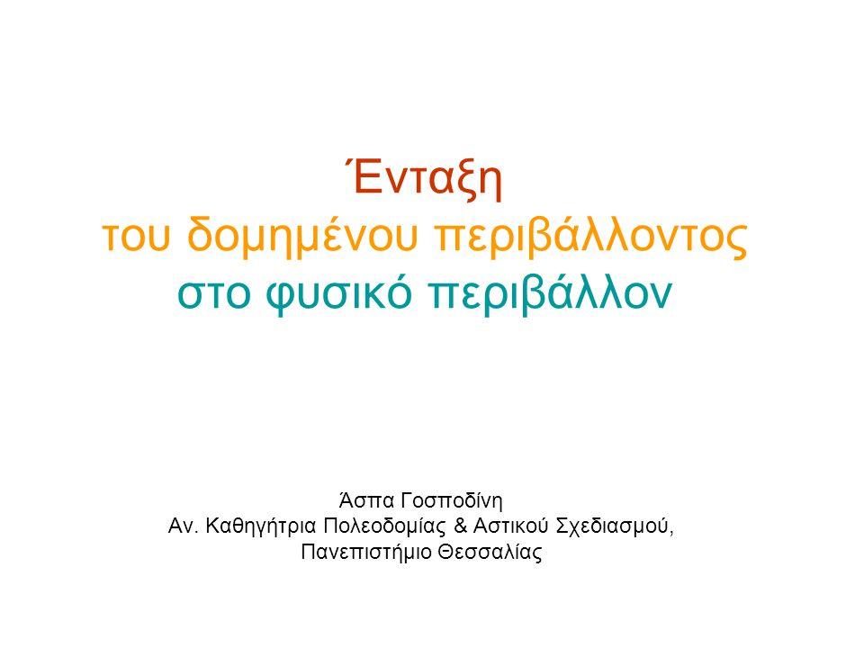 Ένταξη του δομημένου περιβάλλοντος στο φυσικό περιβάλλον Άσπα Γοσποδίνη Αν. Καθηγήτρια Πολεοδομίας & Αστικού Σχεδιασμού, Πανεπιστήμιο Θεσσαλίας