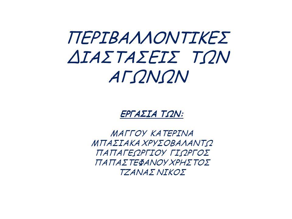ΠΕΡΙΒΑΛΛΟΝΤΙΚEΣ ΔΙΑΣΤΑΣΕΙΣ ΤΩΝ ΑΓΩΝΩΝ ΕΡΓΑΣΙΑ ΤΩΝ: ΜΑΓΓΟΥ ΚΑΤΕΡΙΝΑ ΜΠΑΣΙΑΚΑ ΧΡΥΣΟΒΑΛΑΝΤΩ ΠΑΠΑΓΕΩΡΓΙΟΥ ΓΙΩΡΓΟΣ ΠΑΠΑΣΤΕΦΑΝΟΥ ΧΡΗΣΤΟΣ ΤΖΑΝΑΣ ΝΙΚΟΣ