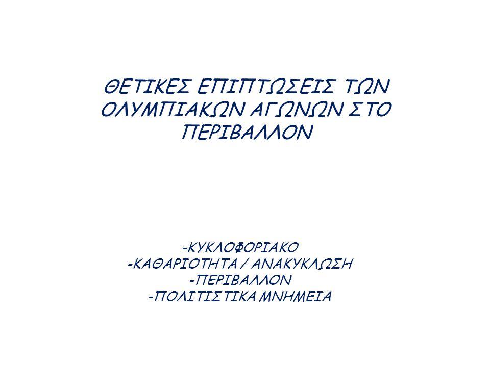 -ΚΥΚΛΟΦΟΡΙΑΚΟ -ΚΑΘΑΡΙΟΤΗΤΑ / ΑΝΑΚΥΚΛΩΣΗ -ΠΕΡΙΒΑΛΛΟΝ -ΠΟΛΙΤΙΣΤΙΚΑ ΜΝΗΜΕΙΑ ΘΕΤΙΚΕΣ ΕΠΙΠΤΩΣΕΙΣ ΤΩΝ ΟΛΥΜΠΙΑΚΩΝ ΑΓΩΝΩΝ ΣΤΟ ΠΕΡΙΒΑΛΛΟΝ