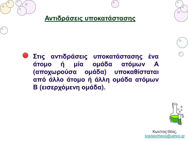 Κων/νος Θέος, kostasctheos@yahoo.gr kostasctheos@yahoo.gr Αντιδράσεις υποκατάστασης Στις αντιδράσεις υποκατάστασης ένα άτομο ή μία ομάδα ατόμων Α (απο