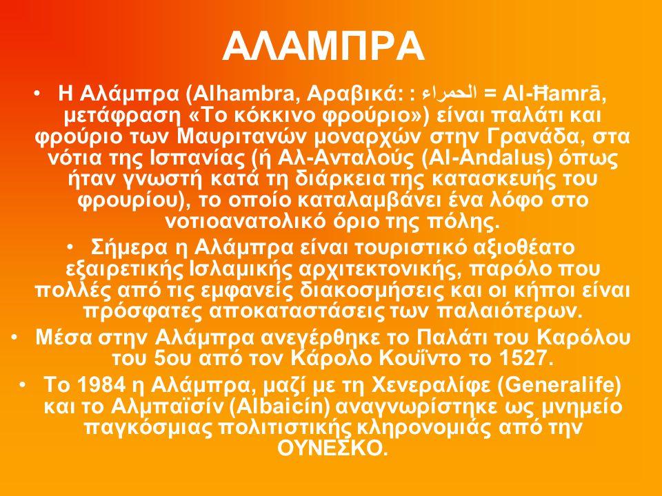 ΑΛΑΜΠΡΑ Η Αλάμπρα (Alhambra, Αραβικά: : الحمراء = Al-Ħamrā, μετάφραση «Το κόκκινο φρούριο») είναι παλάτι και φρούριο των Μαυριτανών μοναρχών στην Γραν