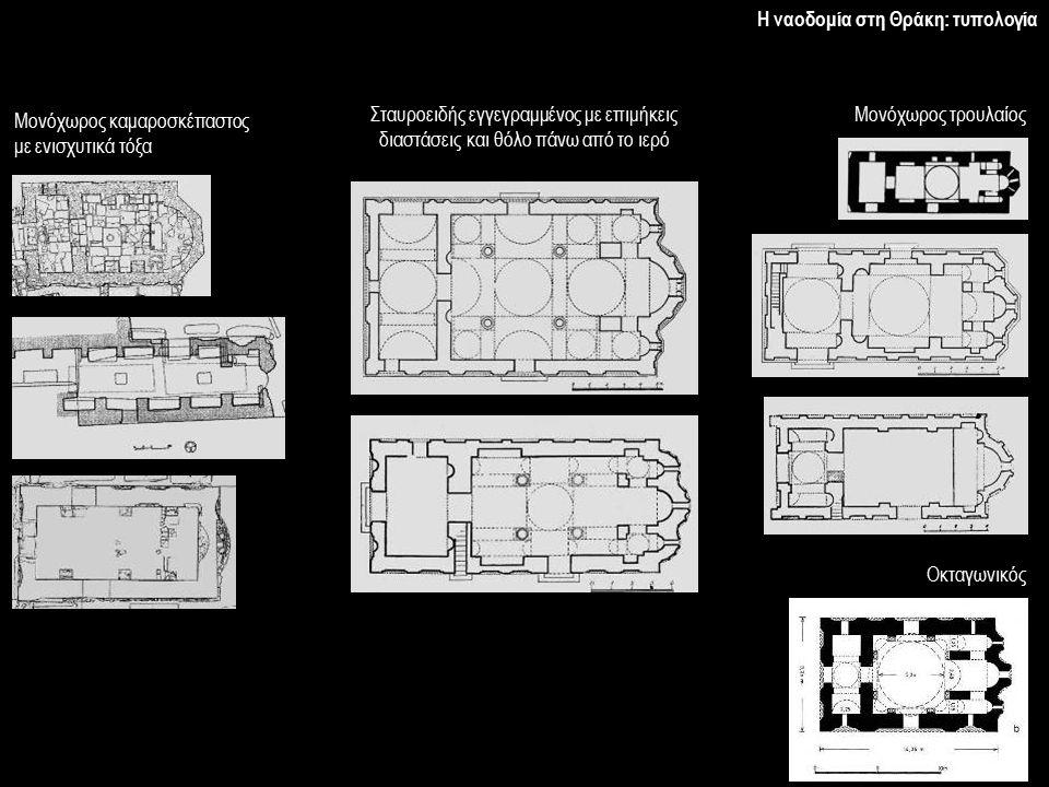 Η ναοδομία στη Θράκη: τυπολογία Μονόχωρος καμαροσκέπαστος με ενισχυτικά τόξα Σταυροειδής εγγεγραμμένος με επιμήκεις διαστάσεις και θόλο πάνω από το ιε