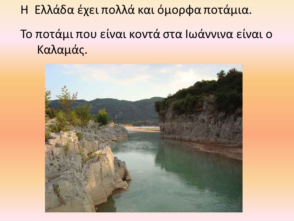 Η Ελλάδα έχει πολλά και όμορφα ποτάμια. Το ποτάμι που είναι κοντά στα Ιωάννινα είναι ο Καλαμάς.