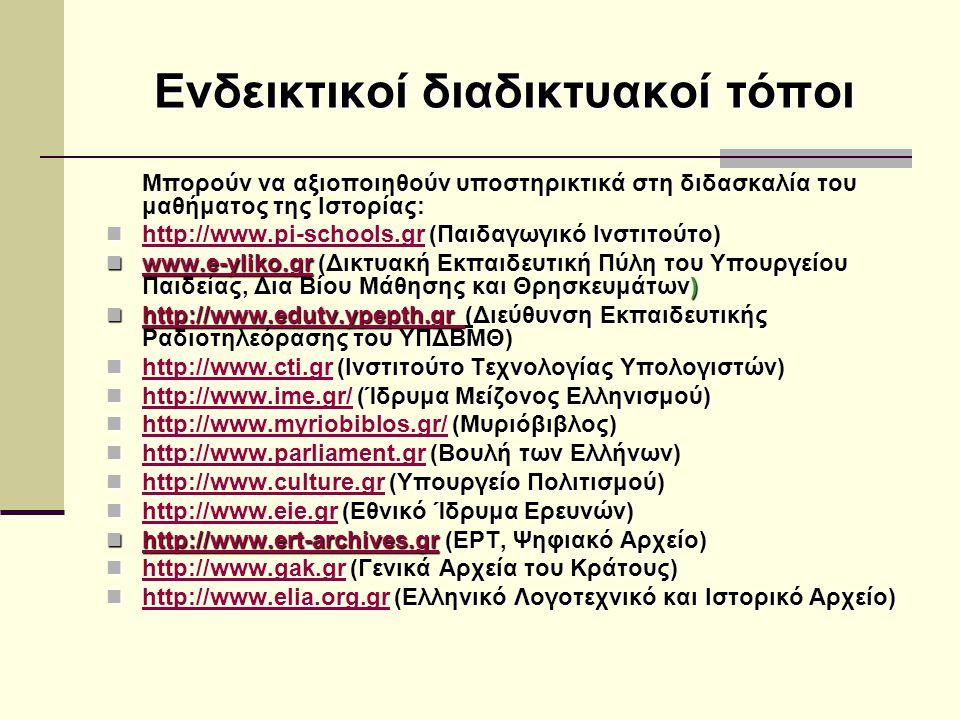 Ενδεικτικοί διαδικτυακοί τόποι Μπορούν να αξιοποιηθούν υποστηρικτικά στη διδασκαλία του μαθήματος της Ιστορίας: http://www.pi-schools.gr (Παιδαγωγικό Ινστιτούτο) http://www.pi-schools.gr (Παιδαγωγικό Ινστιτούτο) http://www.pi-schools.gr http://www.pi-schools.gr www.e-yliko.gr (Δικτυακή Εκπαιδευτική Πύλη του Υπουργείου Παιδείας, Δια Βίου Μάθησης και Θρησκευμάτων) www.e-yliko.gr (Δικτυακή Εκπαιδευτική Πύλη του Υπουργείου Παιδείας, Δια Βίου Μάθησης και Θρησκευμάτων) www.e-yliko.gr http://www.edutv.ypepth.gr (Διεύθυνση Εκπαιδευτικής Ραδιοτηλεόρασης του YΠΔΒΜΘ) http://www.edutv.ypepth.gr (Διεύθυνση Εκπαιδευτικής Ραδιοτηλεόρασης του YΠΔΒΜΘ) http://www.edutv.ypepth.gr http://www.cti.gr (Ινστιτούτο Τεχνολογίας Υπολογιστών) http://www.cti.gr (Ινστιτούτο Τεχνολογίας Υπολογιστών) http://www.cti.gr http://www.cti.gr http://www.ime.gr/ (Ίδρυμα Μείζονος Ελληνισμού) http://www.ime.gr/ (Ίδρυμα Μείζονος Ελληνισμού) http://www.ime.gr/ http://www.ime.gr/ http://www.myriobiblos.gr/ (Μυριόβιβλος) http://www.myriobiblos.gr/ (Μυριόβιβλος) http://www.myriobiblos.gr/ http://www.myriobiblos.gr/ http://www.parliament.gr (Βουλή των Ελλήνων) http://www.parliament.gr (Βουλή των Ελλήνων) http://www.parliament.gr http://www.parliament.gr http://www.culture.gr (Υπουργείο Πολιτισμού) http://www.culture.gr (Υπουργείο Πολιτισμού) http://www.culture.gr http://www.culture.gr http://www.eie.gr (Εθνικό Ίδρυμα Ερευνών) http://www.eie.gr (Εθνικό Ίδρυμα Ερευνών) http://www.eie.gr http://www.ert-archives.gr (ΕΡΤ, Ψηφιακό Αρχείο) http://www.ert-archives.gr (ΕΡΤ, Ψηφιακό Αρχείο) http://www.ert-archives.gr http://www.gak.gr (Γενικά Αρχεία του Κράτους) http://www.gak.gr (Γενικά Αρχεία του Κράτους) http://www.gak.gr http://www.elia.org.gr (Ελληνικό Λογοτεχνικό και Ιστορικό Αρχείο) http://www.elia.org.gr (Ελληνικό Λογοτεχνικό και Ιστορικό Αρχείο) http://www.elia.org.gr http://www.elia.org.gr