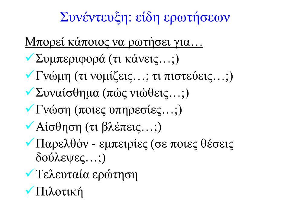 Συνέντευξη: είδη ερωτήσεων Μπορεί κάποιος να ρωτήσει για… Συμπεριφορά (τι κάνεις…;) Γνώμη (τι νομίζεις…; τι πιστεύεις…;) Συναίσθημα (πώς νιώθεις…;) Γνώση (ποιες υπηρεσίες…;) Αίσθηση (τι βλέπεις…;) Παρελθόν - εμπειρίες (σε ποιες θέσεις δούλεψες…;) Τελευταία ερώτηση Πιλοτική