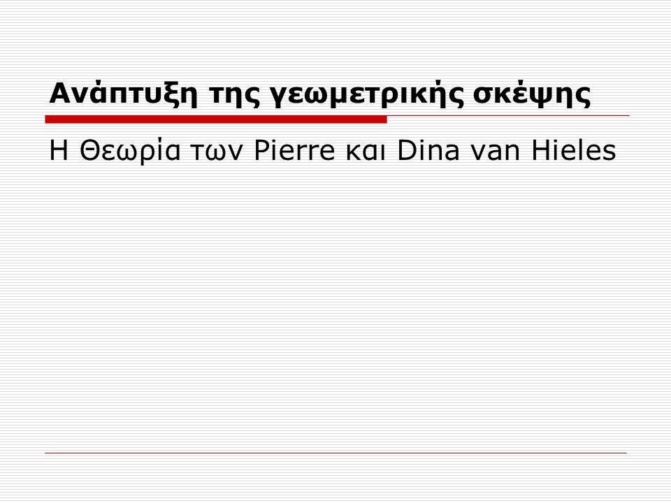 Ανάπτυξη της γεωμετρικής σκέψης Η Θεωρία των Pierre και Dina van Hieles