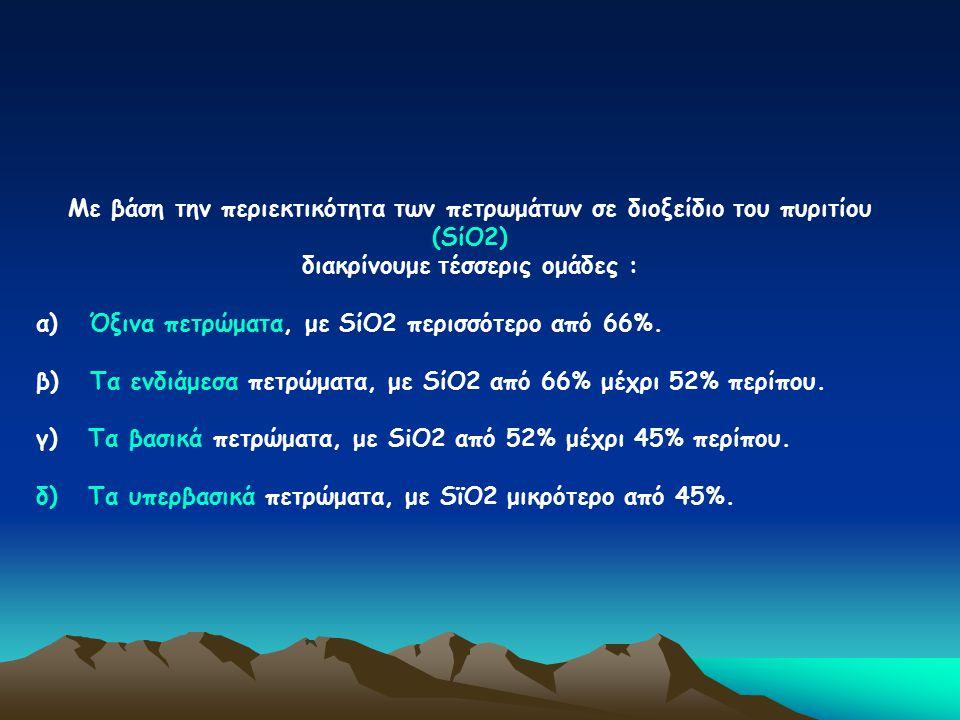 Με βάση την περιεκτικότητα των πετρωμάτων σε διοξείδιο του πυριτίου (SίΟ2) διακρίνουμε τέσσερις ομάδες : α) Όξινα πετρώματα, με SίΟ2 περισσότερο από 6