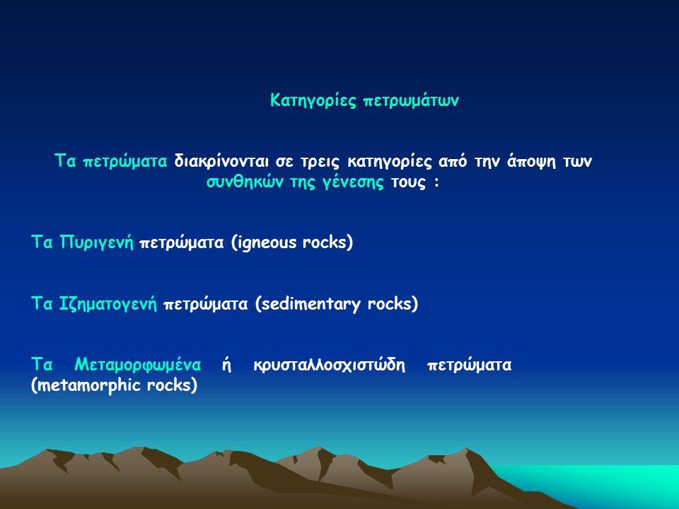 Κατηγορίες πετρωμάτων Τα πετρώματα διακρίνονται σε τρεις κατηγορίες από την άποψη των συνθηκών της γένεσης τους : Τα Πυριγενή πετρώματα (igneous rocks