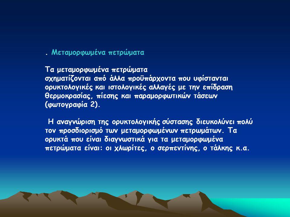 . Μεταμορφωμένα πετρώματα Τα μεταμορφωμένα πετρώματα σχηματίζονται από άλλα προϋπάρχοντα που υφίστανται ορυκτολογικές και ιστολογικές αλλαγές με την ε