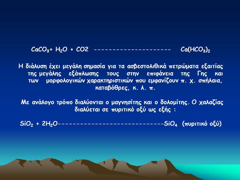 CaCO 3 + Η 2 Ο + CΟ2 --------------------- Ca(ΗCΟ 3 ) 2 Η διάλυση έχει μεγάλη σημασία για τα ασβεστολιθικά πετρώματα εξαιτίας της μεγάλης εξάπλωσης το