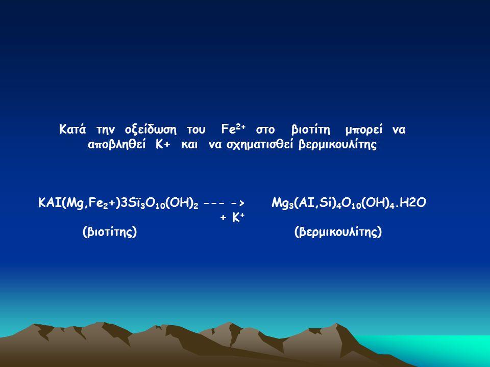 Κατά την οξείδωση του Fe 2+ στο βιοτίτη μπορεί να αποβληθεί Κ+ και να σχηματισθεί βερμικουλίτης ΚΑΙ(Μg,Fe 2 +)3Sϊ 3 O 10 (ΟΗ) 2 --- -> Μg 3 (ΑΙ,Sί) 4
