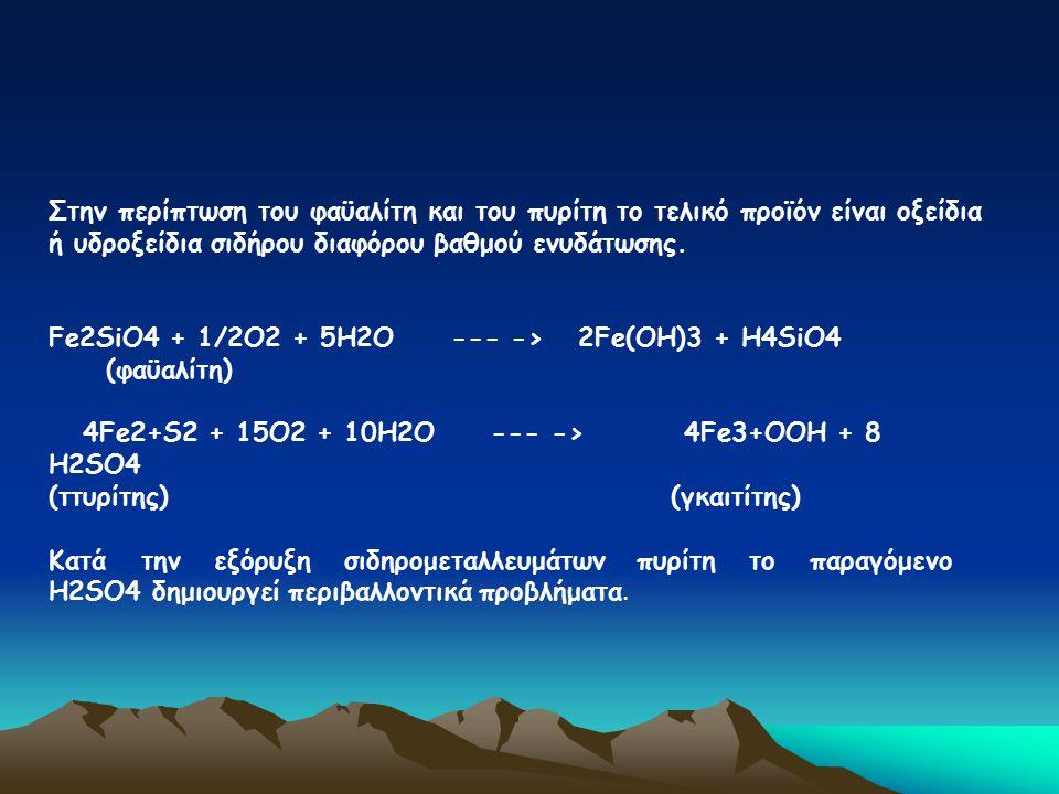 Στην περίπτωση του φαϋαλίτη και του πυρίτη το τελικό προϊόν είναι οξείδια ή υδροξείδια σιδήρου διαφόρου βαθμού ενυδάτωσης. Fe2SiΟ4 + 1/2Ο2 + 5Η2Ο ---