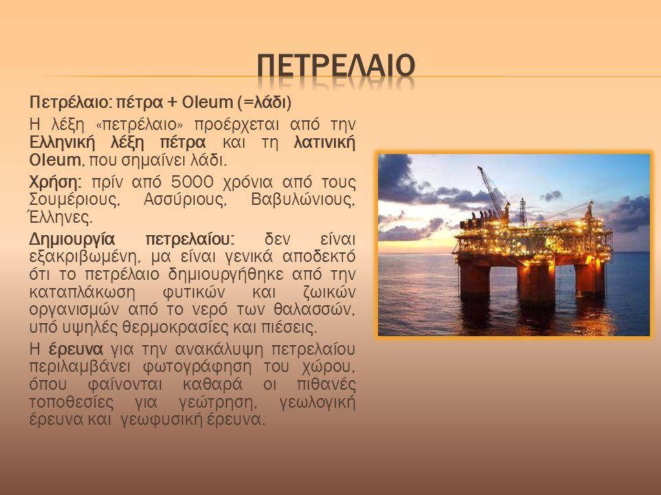 Πετρέλαιο: πέτρα + Oleum (=λάδι) Η λέξη «πετρέλαιο» προέρχεται από την Ελληνική λέξη πέτρα και τη λατινική Oleum, που σηµαίνει λάδι. Χρήση: πρίν από 5