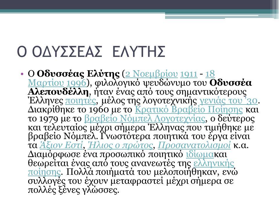 Ο ΟΔΥΣΣΕΑΣ ΕΛΥΤΗΣ Ο Οδυσσέας Ελύτης (2 Νοεμβρίου 1911 - 18 Μαρτίου 1996), φιλολογικό ψευδώνυμο του Οδυσσέα Αλεπουδέλλη, ήταν ένας από τους σημαντικότερους Έλληνες ποιητές, μέλος της λογοτεχνικής γενιάς του 30.
