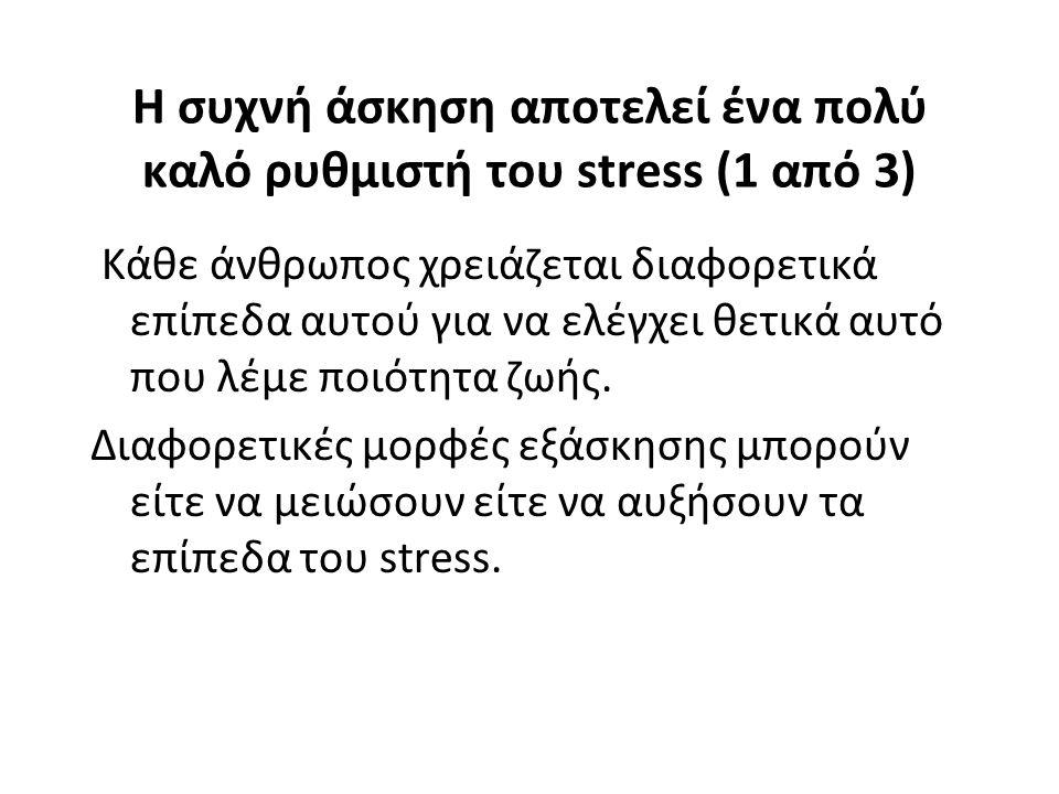 Η συχνή άσκηση αποτελεί ένα πολύ καλό ρυθμιστή του stress (1 από 3) Κάθε άνθρωπος χρειάζεται διαφορετικά επίπεδα αυτού για να ελέγχει θετικά αυτό που