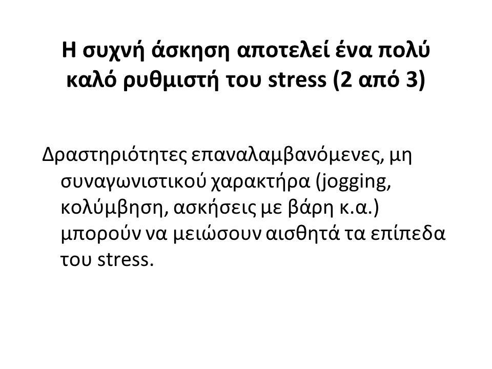 Η συχνή άσκηση αποτελεί ένα πολύ καλό ρυθμιστή του stress (2 από 3) Δραστηριότητες επαναλαμβανόμενες, μη συναγωνιστικού χαρακτήρα (jogging, κολύμβηση,