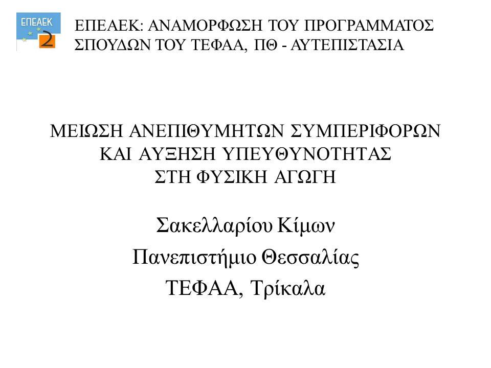 ΜΕΙΩΣΗ ΑΝΕΠΙΘΥΜΗΤΩΝ ΣΥΜΠΕΡΙΦΟΡΩΝ ΚΑΙ ΑΥΞΗΣΗ ΥΠΕΥΘΥΝΟΤΗΤΑΣ ΣΤΗ ΦΥΣΙΚΗ ΑΓΩΓΗ Σακελλαρίου Κίμων Πανεπιστήμιο Θεσσαλίας ΤΕΦΑΑ, Τρίκαλα ΕΠΕΑΕΚ: ΑΝΑΜΟΡΦΩΣΗ ΤΟΥ ΠΡΟΓΡΑΜΜΑΤΟΣ ΣΠΟΥΔΩΝ ΤΟΥ ΤΕΦΑΑ, ΠΘ - ΑΥΤΕΠΙΣΤΑΣΙΑ