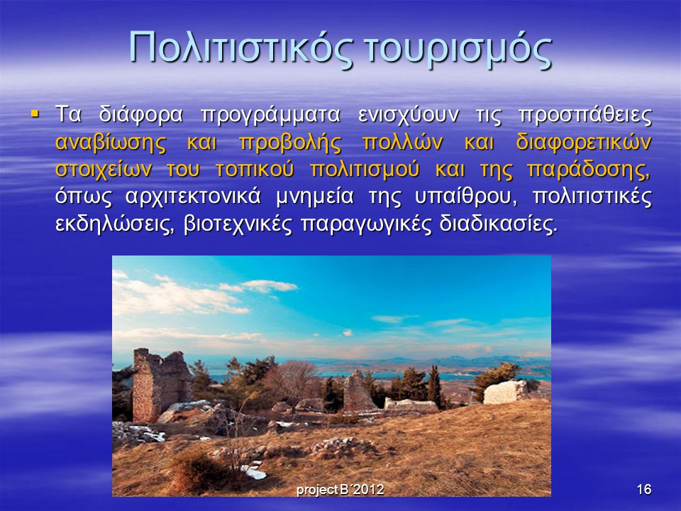 Πολιτιστικός τουρισμός  Τα διάφορα προγράμματα ενισχύουν τις προσπάθειες αναβίωσης και προβολής πολλών και διαφορετικών στοιχείων του τοπικού πολιτισμού και της παράδοσης, όπως αρχιτεκτονικά μνημεία της υπαίθρου, πολιτιστικές εκδηλώσεις, βιοτεχνικές παραγωγικές διαδικασίες.