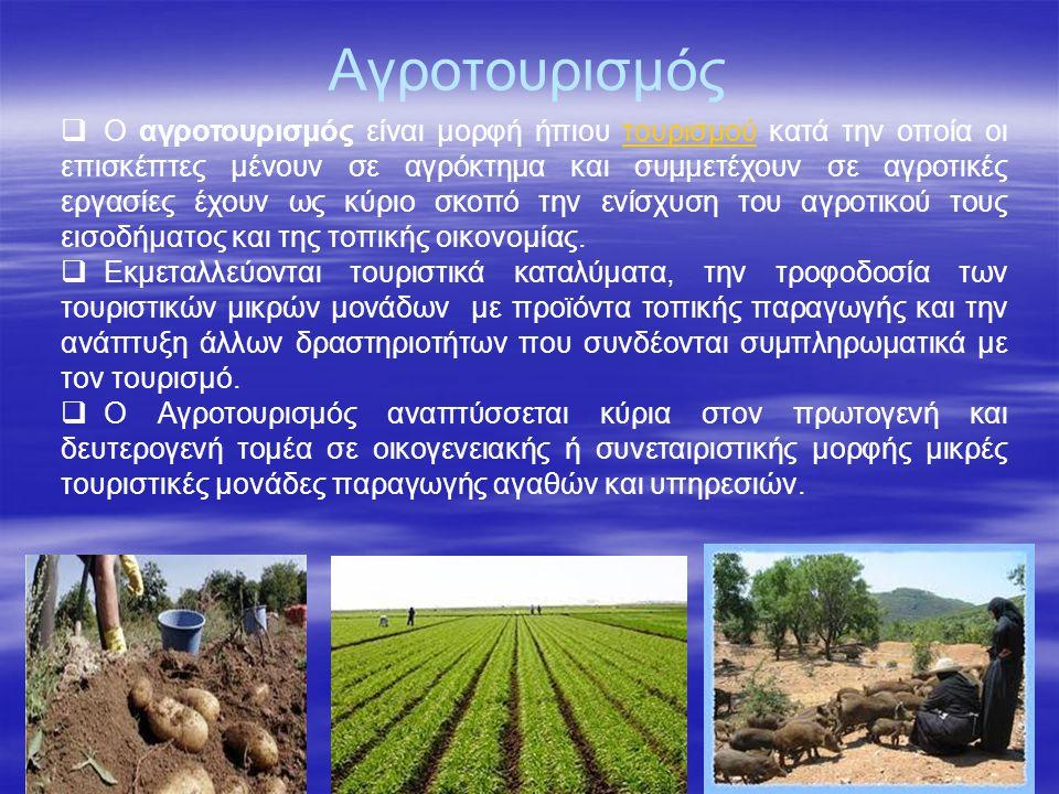 Αγροτουρισμός  O αγροτουρισμός είναι μορφή ήπιου τουρισμού κατά την οποία οι επισκέπτες μένουν σε αγρόκτημα και συμμετέχουν σε αγροτικές εργασίες έχουν ως κύριο σκοπό την ενίσχυση του αγροτικού τους εισοδήματος και της τοπικής οικονομίας.τουρισμού  Εκμεταλλεύονται τουριστικά καταλύματα, την τροφοδοσία των τουριστικών μικρών μονάδων με προϊόντα τοπικής παραγωγής και την ανάπτυξη άλλων δραστηριοτήτων που συνδέονται συμπληρωματικά με τον τουρισμό.