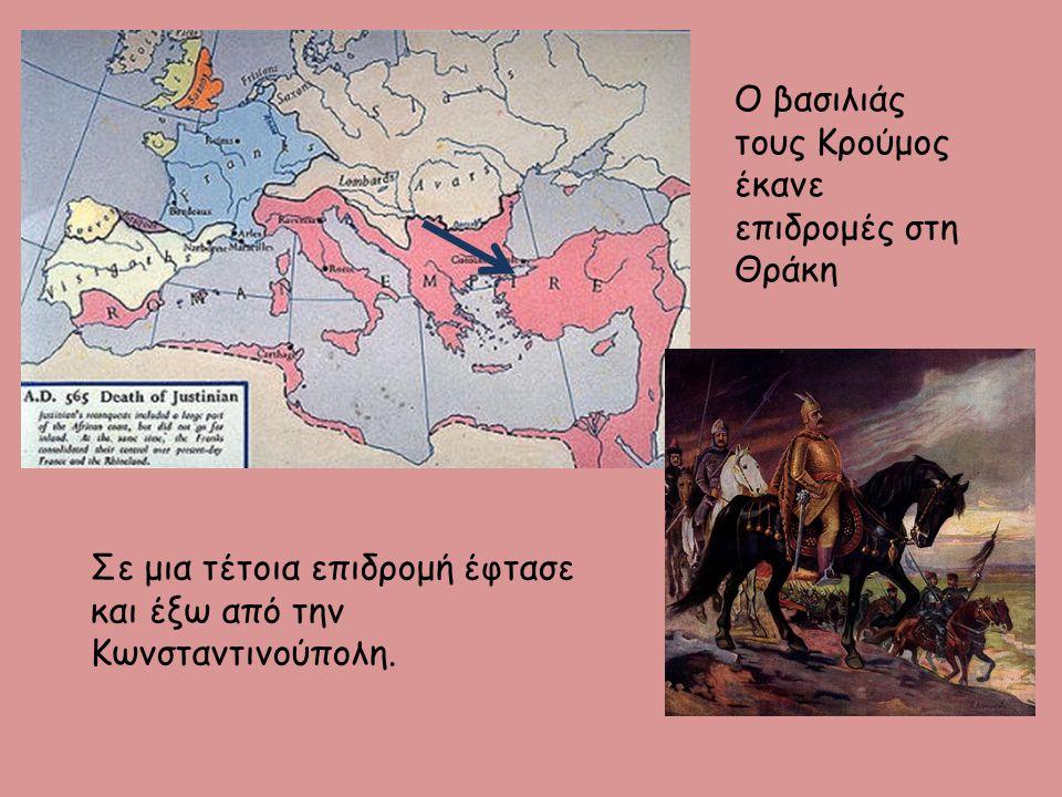 Ο βασιλιάς τους Κρούμος έκανε επιδρομές στη Θράκη Σε μια τέτοια επιδρομή έφτασε και έξω από την Κωνσταντινούπολη.