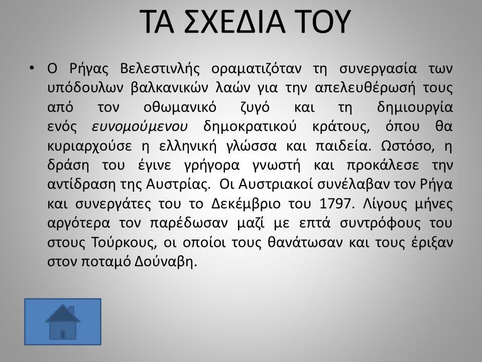 ΤΑ ΣΧΕΔΙΑ ΤΟΥ Ο Ρήγας Βελεστινλής οραματιζόταν τη συνεργασία των υπόδουλων βαλκανικών λαών για την απελευθέρωσή τους από τον οθωμανικό ζυγό και τη δημιουργία ενός ευνομούμενου δημοκρατικού κράτους, όπου θα κυριαρχούσε η ελληνική γλώσσα και παιδεία.