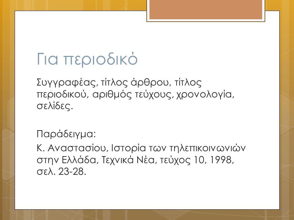 Για περιοδικό Συγγραφέας, τίτλος άρθρου, τίτλος περιοδικού, αριθμός τεύχους, χρονολογία, σελίδες. Παράδειγμα: Κ. Αναστασίου, Ιστορία των τηλεπικοινωνι