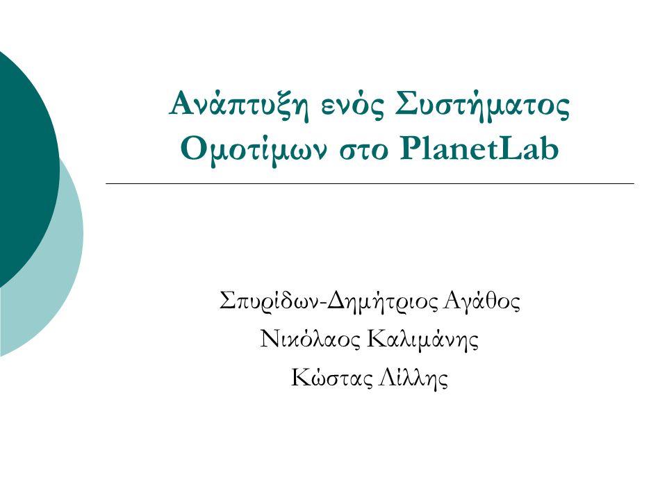 Ανάπτυξη ενός Συστήματος Ομοτίμων στο PlanetLab Σπυρίδων-Δημήτριος Αγάθος Νικόλαος Καλιμάνης Κώστας Λίλλης