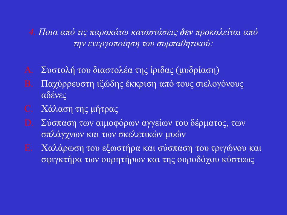 4. Ποια από τις παρακάτω καταστάσεις δεν προκαλείται από την ενεργοποίηση του συμπαθητικού: A.Συστολή του διαστολέα της ίριδας (μυδρίαση) B.Παχύρρευστ