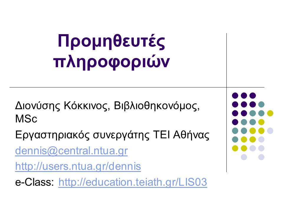 Προμηθευτές πληροφοριών Διονύσης Κόκκινος, Βιβλιοθηκονόμος, MSc Εργαστηριακός συνεργάτης ΤΕΙ Αθήνας dennis@central.ntua.gr http://users.ntua.gr/dennis e-Class: http://education.teiath.gr/LIS03http://education.teiath.gr/LIS03