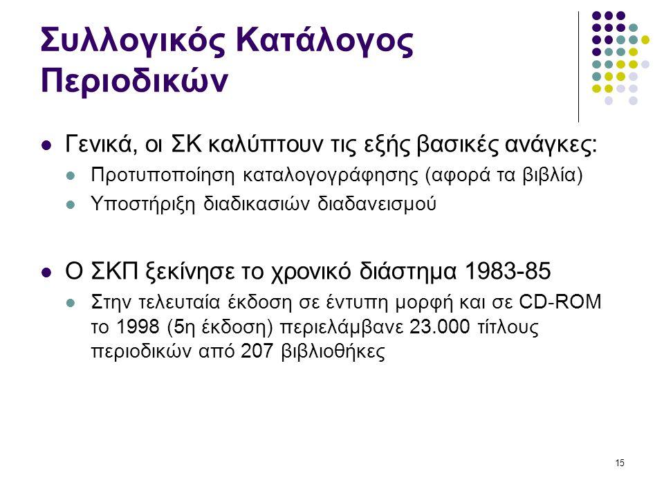 15 Συλλογικός Κατάλογος Περιοδικών Γενικά, οι ΣΚ καλύπτουν τις εξής βασικές ανάγκες: Προτυποποίηση καταλογογράφησης (αφορά τα βιβλία) Υποστήριξη διαδικασιών διαδανεισμού Ο ΣΚΠ ξεκίνησε το χρονικό διάστημα 1983-85 Στην τελευταία έκδοση σε έντυπη μορφή και σε CD-ROM το 1998 (5η έκδοση) περιελάμβανε 23.000 τίτλους περιοδικών από 207 βιβλιοθήκες