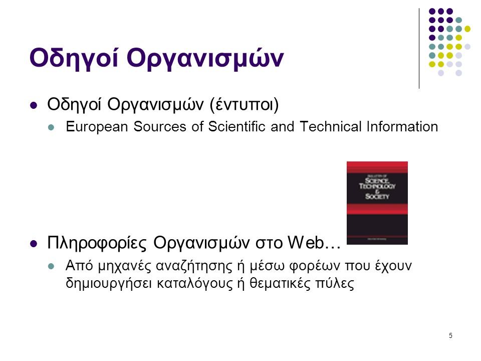 5 Οδηγοί Οργανισμών Οδηγοί Οργανισμών (έντυποι) European Sources of Scientific and Technical Information Πληροφορίες Οργανισμών στο Web… Από μηχανές αναζήτησης ή μέσω φορέων που έχουν δημιουργήσει καταλόγους ή θεματικές πύλες