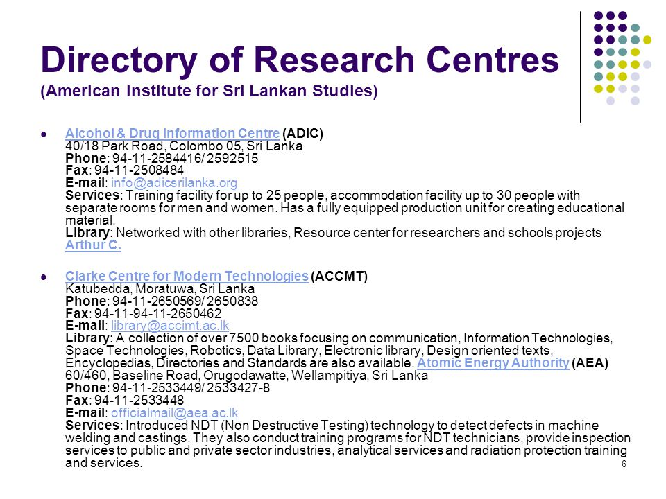 6 Directory of Research Centres (American Institute for Sri Lankan Studies) Alcohol & Drug Information Centre (ADIC) 40/18 Park Road, Colombo 05, Sri Lanka Phone: 94-11-2584416/ 2592515 Fax: 94-11-2508484 E-mail: info@adicsrilanka.org Services: Training facility for up to 25 people, accommodation facility up to 30 people with separate rooms for men and women.